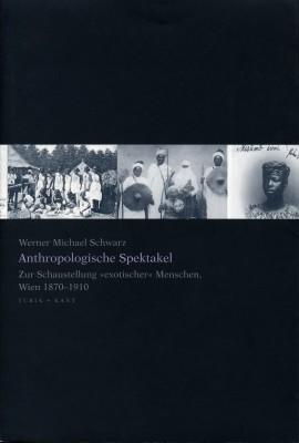 """Anthropologische Spektakel. Zur Schaustellung """"exotischer"""" Menschen, Wien 1870-1910"""