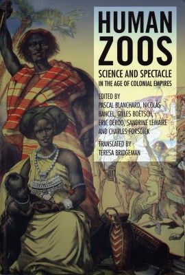 Human Zoos. Science and Spectacle in the Age of Colonial Empires